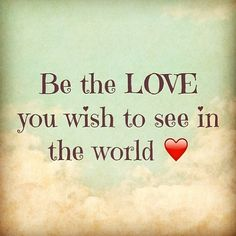 Be The Love...You wish to see in the world
