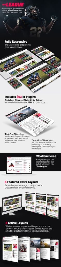 The League - Sports News & Magazine WordPress ThemeThe League is the premier sports news theme for WordPress. Add an instant, undeniable level of credibility and professionalism to your sports news site or blog with a SportsPress compatibility, a Custom Scoreboard, 8 Article Layouts, 4 Featured Posts Layouts, Mobile-First Responsiveness, access to over 800 Google Fonts, and so much more, including Theia Post Slider and Theia Sticky Sidebar included at no extra charge!