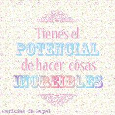 Tienes el potencial de hacer cosas increíbles. -Caricias de Papel #frases #vivir #vida