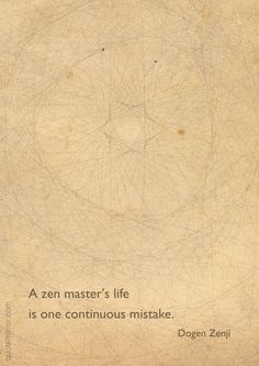 """""""A zen master's life is one continuous mistake."""" –Dogen Zenji ..*"""