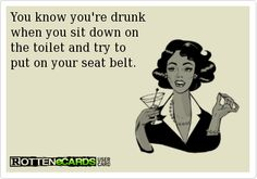 You know you're drunk  when you sit down on  the toilet and try to  put on your seat belt.. ecard jokes humor funny hilarious LOL haha hahaha alcohol drinking