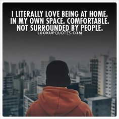 I literally love being at home. In my own space. Comfortable. Not surrounded by people.