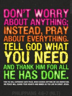 Phillipians 4:6-7 Don't worry about anything; instead pray about everything. Tell God what you need and thank Him for all He has done. Then you will experience God's peace which exceeds anything we can understand. His peace will guard your hearts and minds as you live in Christ Jesus.