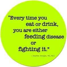"""Every time you eat or drink, you are either feeding disease or fighting it."" ~ Heather Morgan, MS, NLC"