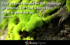 Our prayers should be for blessings in general, for God knows best what is good for us. - Socrates