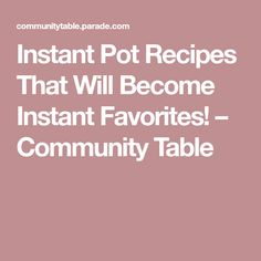 Instant Pot Recipes That Will Become Instant Favorites! – Community Table