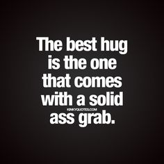 """""""The best hug is the one that comes with a solid ass grab."""" 