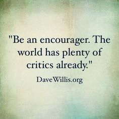 "#quotes ""Be an encourager . The world has plenty of critics already."""