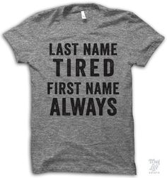 last name tired, first name always.