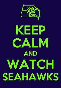Keep Calm & Watch Seahawks - I don't know about everyone else, but when the hawks are on the last thing I am is calm