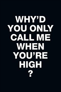 why'd you only call me when you're high
