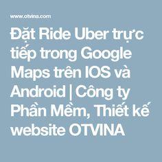 Đặt Ride Uber trực tiếp trong Google Maps trên IOS và Android | Công ty Phần Mềm, Thiết kế website OTVINA