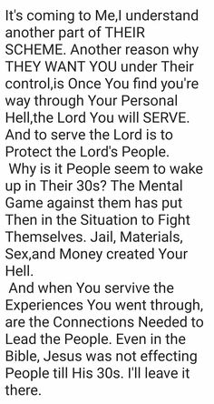It's coming to Me,I understand another part of THEIR SCHEME. Another reason why THEY WANT YOU under Their control,is Once You find you're way through Your Personal Hell,the Lord You will SERVE. And to serve the Lord is to Protect the Lord's People.   Why is it People seem to wake up in Their 30s? The Mental Game against them has put Then in the Situation to Fight Themselves. Jail, Materials, Sex,and Money created Your Hell.  And when You servive the Experiences You went through, are the…