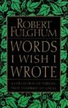 Check out Words I Wish I Wrote: A Collection of Writing That Inspired My Ideas by Robert Fulghum