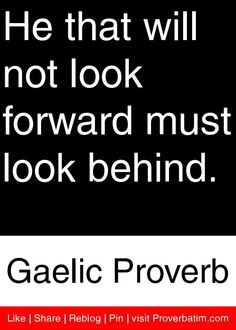 He that will not look forward must look behind. - Gaelic Proverb #proverbs #quotes