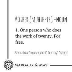 Mother [Muhth-er] -Noun 1. One person who does the work of twenty. For free.