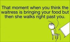 That moment when you think the waitress is bringing your food but then she walks right past you. -__-omg I'm tht waitress I Know That Feel, That Moment When, Words Worth, Have A Laugh, E Cards, Story Of My Life, Just For Laughs, True Stories, The Funny