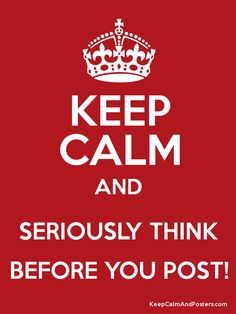 Keep Calm and SERIOUSLY THINK BEFORE YOU POST! Poster