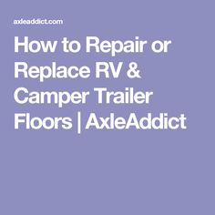 How to Repair or Replace RV & Camper Trailer Floors | AxleAddict