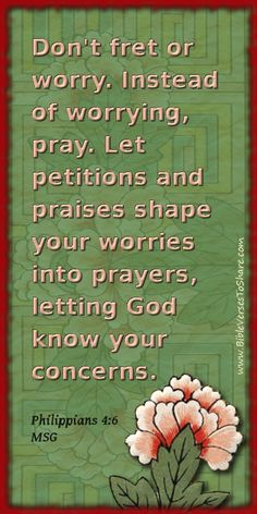 """""""Don't fret or worry. Instead of worrying, pray. Let petitions and praises shape your worries into prayers, letting God know your concerns."""" Philippians 4:6 (MSG) – Bible Verses To Share #bible #verse #quote"""