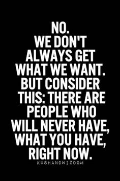 No. We don't always get what we want. But consider this: there are people who will never have, what you have, right now.