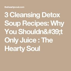 3 Cleansing Detox Soup Recipes: Why You Shouldn't Only Juice : The Hearty Soul