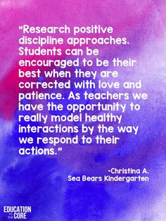 """""""Research positive discipline approaches. Students can be encouraged to be their best when they are corrected with love and patience. As teachers we have the opportunity to really model healthy interactions by the way we respond to their actions."""" -Christina A. from Sea Bear's Kindergarten"""