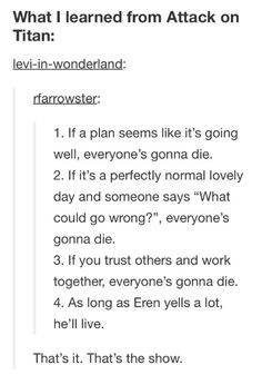 Lessons from Attack on Titan. This pretty much explains life, yah know? Yell a lot and you'll live, teamwork = die. Also if you show up in a theme song you die.