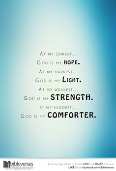 At my lowest, God is my Hope. At my darkest, God is my Light. At my weakest, God is my strength. At my saddest, God is my comforter...Download at http://ibibleverses.christianpost.com/?p=148148 #strength #hope