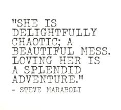 """She is delightfully chaotic; a beautiful mess. Loving her is a splendid adventure."" Steve Maraboli"