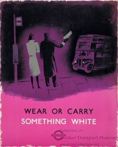 Poster: Wear Or Carry Something White, by James Fitton, 1941 - Can you see the bus? At night, the blackout plunged London into darkness. Streets were unlit to prevent enemy bombers using them to navigate. Vehicle lights were dimmed and shaded. Lighting in all public places was restricted. Just catching a bus became difficult. Poster (1999/41133) - Online Museum, London Transport Museum