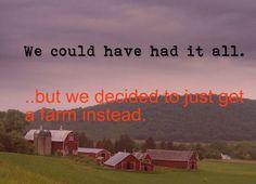 hey, a farm is pretty darn sweet. *smells cow poop* i'll take the all now.