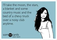 I'll take the moon, the stars, a blanket and some country music and the bed of a chevy truck over a noisy club anytime.
