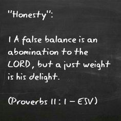 """""""Honesty"""":  1 A false balance is an abomination to the LORD, but a just weight is his delight.    (Proverbs 11 : 1 - ESV)"""