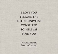 """I love you because the entire universe conspired to help me find you."" Quote from The Alchemist by Paulo Coelho. Now Quotes, Great Quotes, Quotes To Live By, Life Quotes, Inspirational Quotes, Change Quotes, Love Fate Quotes, Quotes About Fate, Soul Mate Quotes"