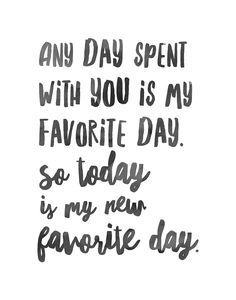 """Cute love quote idea - """"Any day spent with you is my favorite day. So today is…"""
