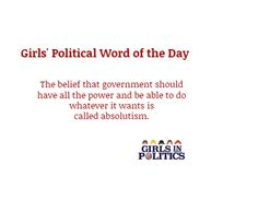 Girls' Political Word of the Day / The belief that government should have all the power and be able to do whatever it wants is called absolutism.