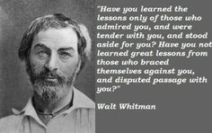 """Have you learned the lessons only those who admired you, and were tender with you, and stood aside for you? Have you not learned great lessons from those who braced themselves against you, and disputed passage with you?"" - Walt Whitman"