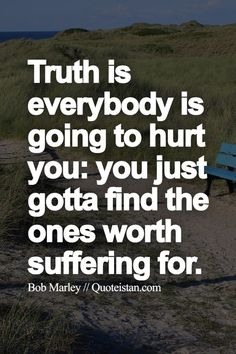 Truth is everybody is going to hurt you, you just gotta find the ones worth suffering for.