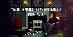 Each life makes its own immitation of immortality. - Stephen King at Lifehack QuotesMore great quotes at http://quotes.lifehack.org/by-author/stephen-king/