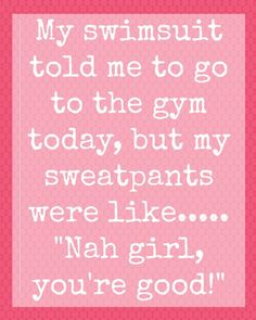 "My swimsuit told me to go to the gym today, but my sweatpants were like... ""Nah girl, you're good!"""