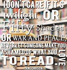 Never let someone make you ashamed of what you love to #read. ^^THIS! Read what you like, not what you're told that you should like.