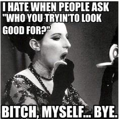 """I hate it when people ask """"Who are you trying to look good for?"""" Omg Ikr?!"""