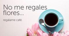 No me regales flores... regálame café.