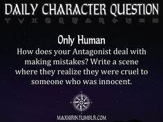 maxkirin: ★ DAILY CHARACTER QUESTION ★ Only Human How does your Antagonist deal with making mistakes? Write a scene where they realize they were cruel to someone who was innocent. Want to publish a story inspired by this prompt? Click here to read the guidelines~ ♥︎ And, if you're looking for more writerly content, make sure to follow me: maxkirin.tumblr.com!