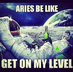 Aries Be Like Get On My Level.....Lol.