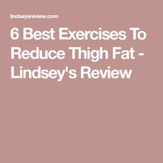 6 Best Exercises To Reduce Thigh Fat - Lindsey's Review