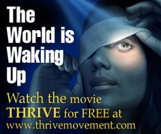 THRIVE is an unconventional documentary that lifts the veil on what's going on in our world  – uncovering the global consolidation of power in nearly every aspect of our lives. Weaving together breakthroughs in science, consciousness and activism, THRIVE is said to offer real solutions, empowering people with unprecedented and bold strategies for reclaiming our lives and our future.    http://www.thrivemovement.com