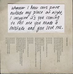 """""""Whenever I hear cars park outside my place at night, I imagine it's you coming to tell me you made a mistake and you love me."""""""
