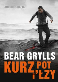 Kurz, pot i łzy. Autobiografia. Bear Grylls